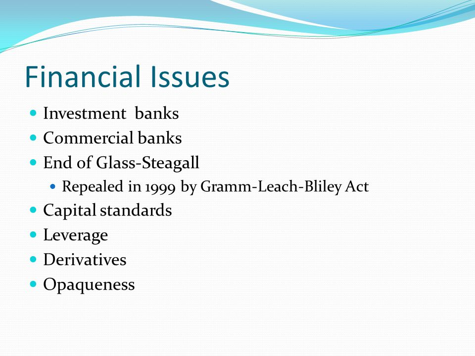 Financial Issues Investment banks Commercial banks End of Glass-Steagall Repealed in 1999 by Gramm-Leach-Bliley Act Capital standards Leverage Derivatives Opaqueness