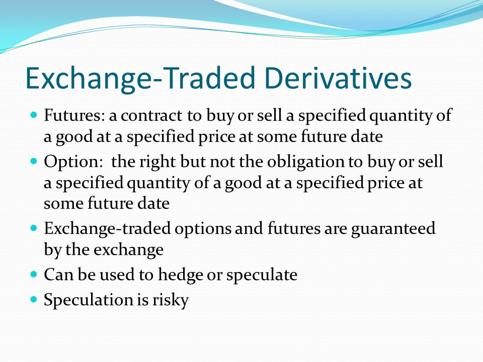 Exchange-Traded Derivatives Futures: a contract to buy or sell a specified quantity of a good at a specified price at some future date Option: the right but not the obligation to buy or sell a specified quantity of a good at a specified price at some future date Exchange-traded options and futures are guaranteed by the exchange Can be used to hedge or speculate Speculation is risky