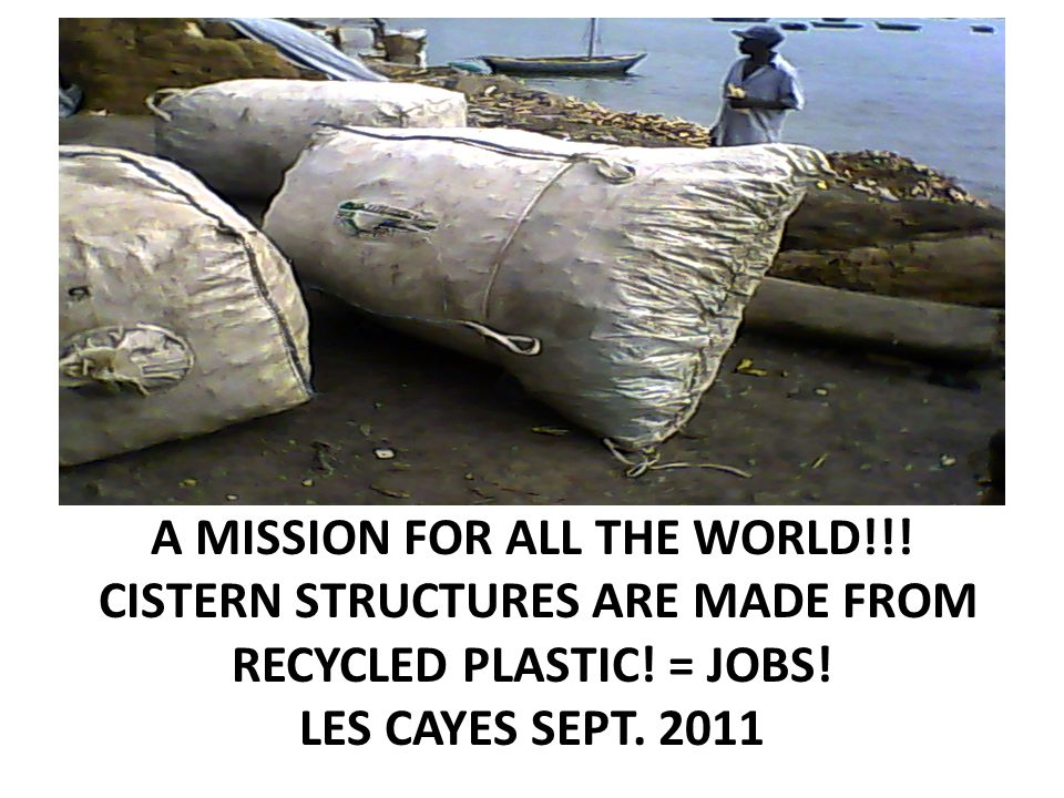 A MISSION FOR ALL THE WORLD!!.CISTERN STRUCTURES ARE MADE FROM RECYCLED PLASTIC.