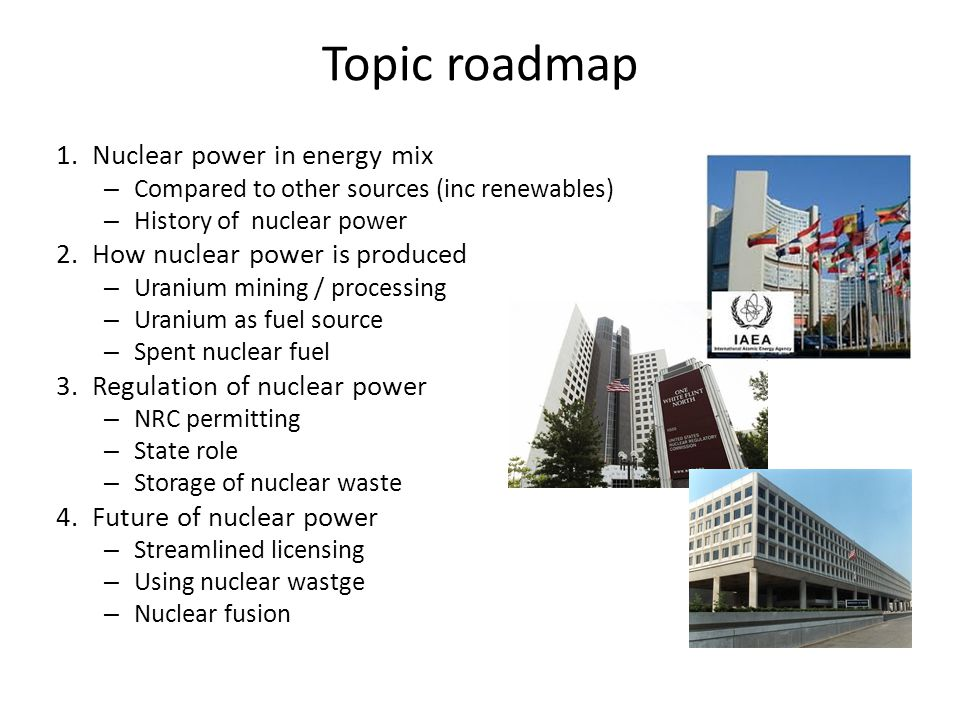 Topic roadmap 1.Nuclear power in energy mix – Compared to other sources (inc renewables) – History of nuclear power 2.How nuclear power is produced – Uranium mining / processing – Uranium as fuel source – Spent nuclear fuel 3.Regulation of nuclear power – NRC permitting – State role – Storage of nuclear waste 4.Future of nuclear power – Streamlined licensing – Using nuclear wastge – Nuclear fusion