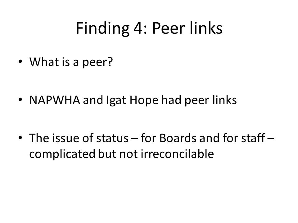 Finding 4: Peer links What is a peer? NAPWHA and Igat Hope had peer links The issue of status – for Boards and for staff – complicated but not irrecon
