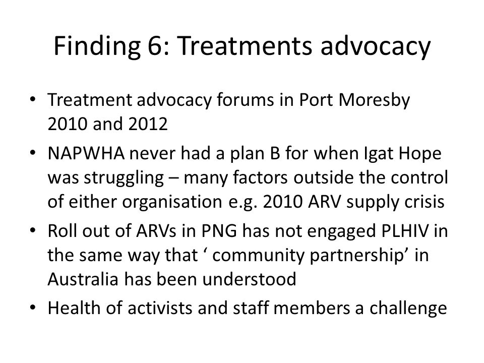 Finding 6: Treatments advocacy Treatment advocacy forums in Port Moresby 2010 and 2012 NAPWHA never had a plan B for when Igat Hope was struggling – m