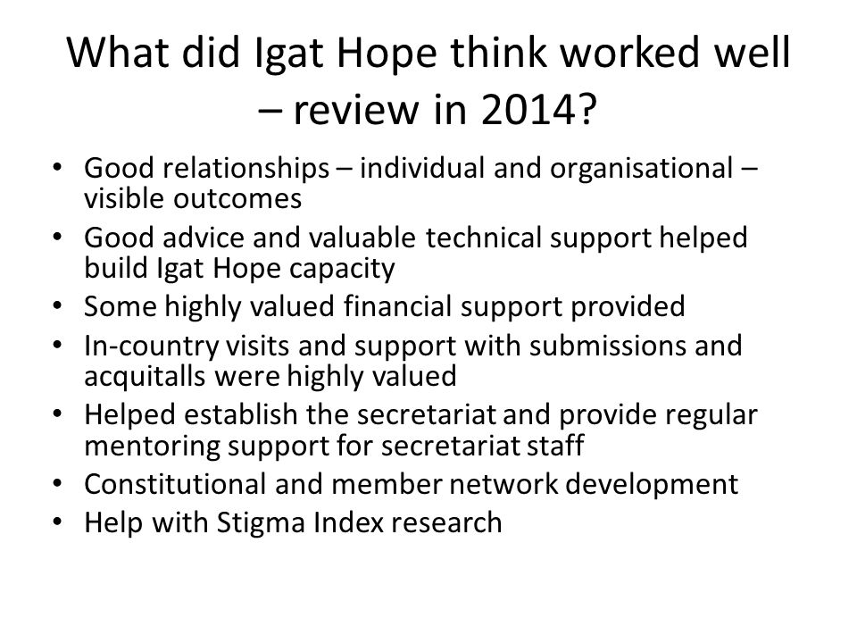 What did Igat Hope think worked well – review in 2014? Good relationships – individual and organisational – visible outcomes Good advice and valuable