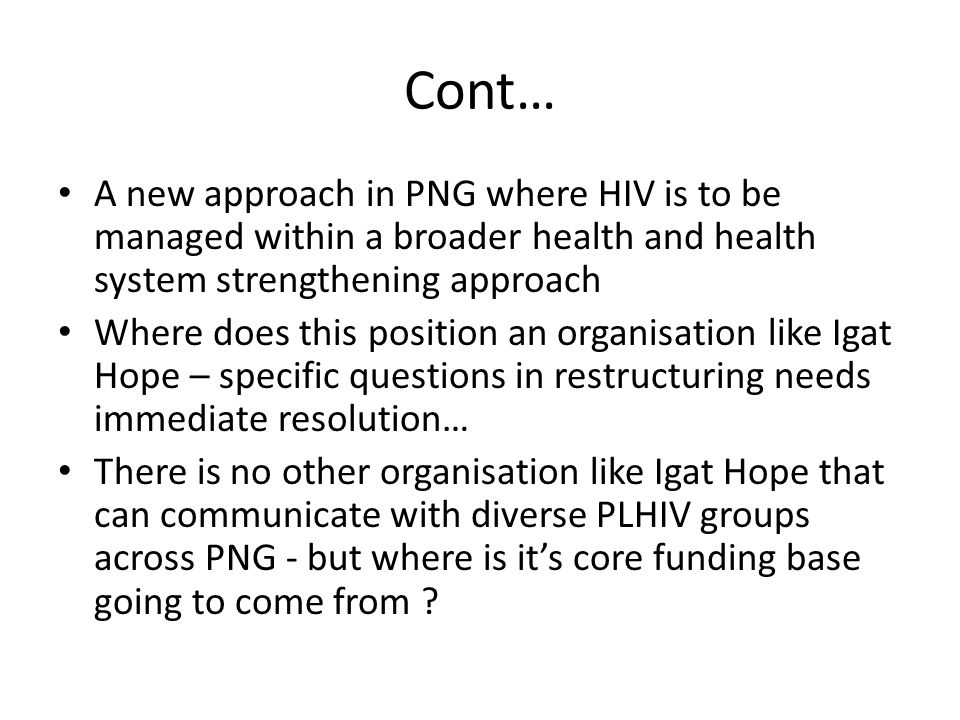 Cont… A new approach in PNG where HIV is to be managed within a broader health and health system strengthening approach Where does this position an or