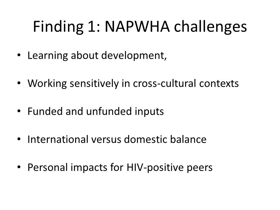 Finding 1: NAPWHA challenges Learning about development, Working sensitively in cross-cultural contexts Funded and unfunded inputs International versus domestic balance Personal impacts for HIV-positive peers
