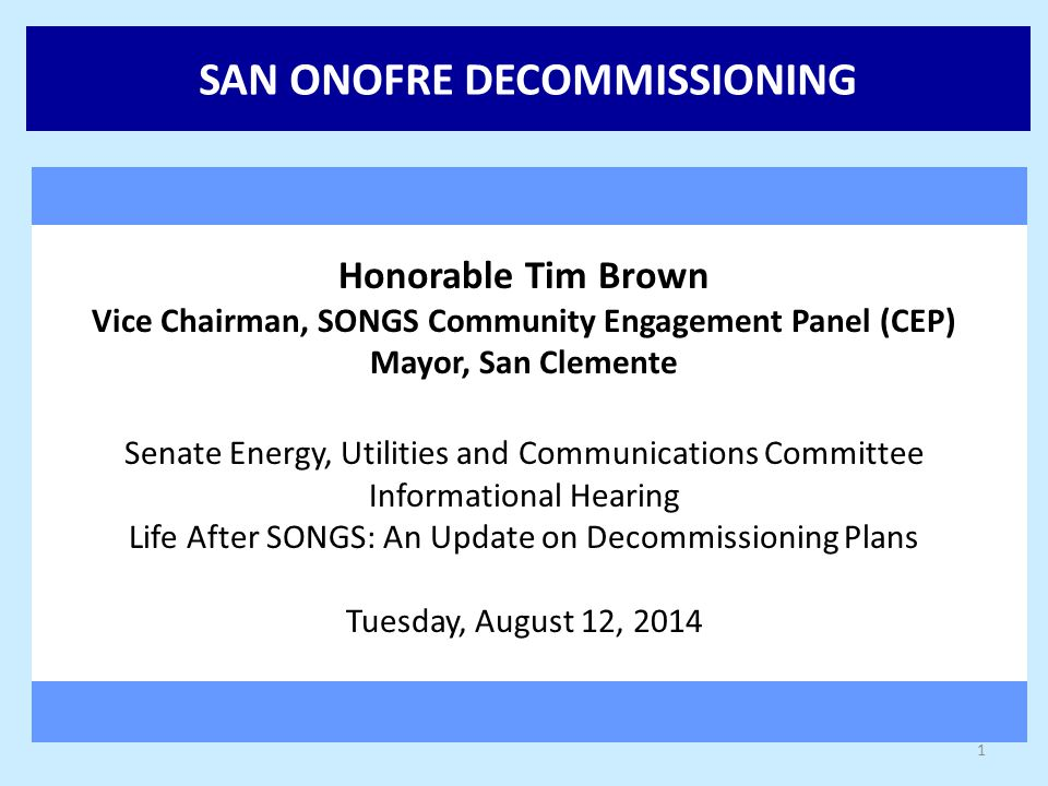 SAN ONOFRE DECOMMISSIONING Honorable Tim Brown Vice Chairman, SONGS Community Engagement Panel (CEP) Mayor, San Clemente Senate Energy, Utilities and Communications Committee Informational Hearing Life After SONGS: An Update on Decommissioning Plans Tuesday, August 12, 2014 1