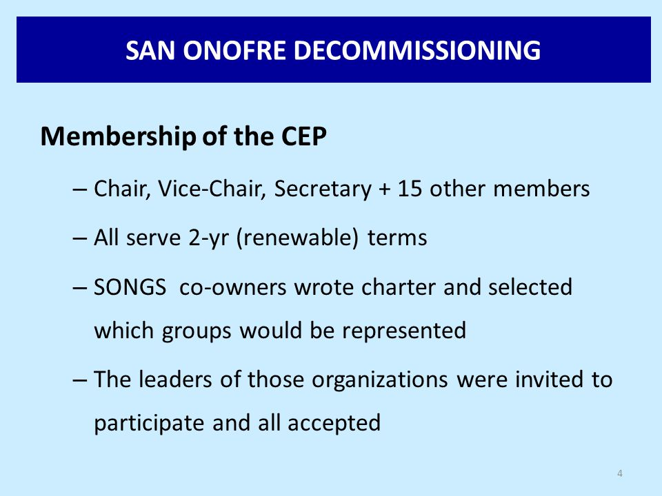 SAN ONOFRE DECOMMISSIONING 4 Membership of the CEP – Chair, Vice-Chair, Secretary + 15 other members – All serve 2-yr (renewable) terms – SONGS co-owners wrote charter and selected which groups would be represented – The leaders of those organizations were invited to participate and all accepted