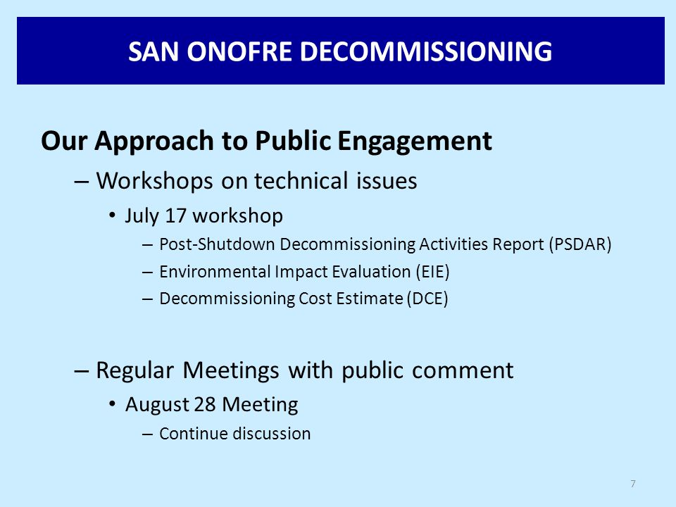 SAN ONOFRE DECOMMISSIONING Our Approach to Public Engagement – Workshops on technical issues July 17 workshop – Post-Shutdown Decommissioning Activities Report (PSDAR) – Environmental Impact Evaluation (EIE) – Decommissioning Cost Estimate (DCE) – Regular Meetings with public comment August 28 Meeting – Continue discussion 7