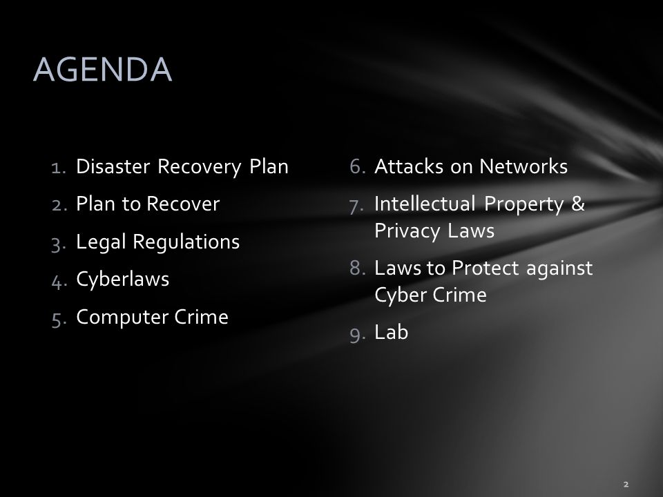 1.Disaster Recovery Plan 2.Plan to Recover 3.Legal Regulations 4.Cyberlaws 5.Computer Crime 2 AGENDA 6.Attacks on Networks 7.Intellectual Property & Privacy Laws 8.Laws to Protect against Cyber Crime 9.Lab