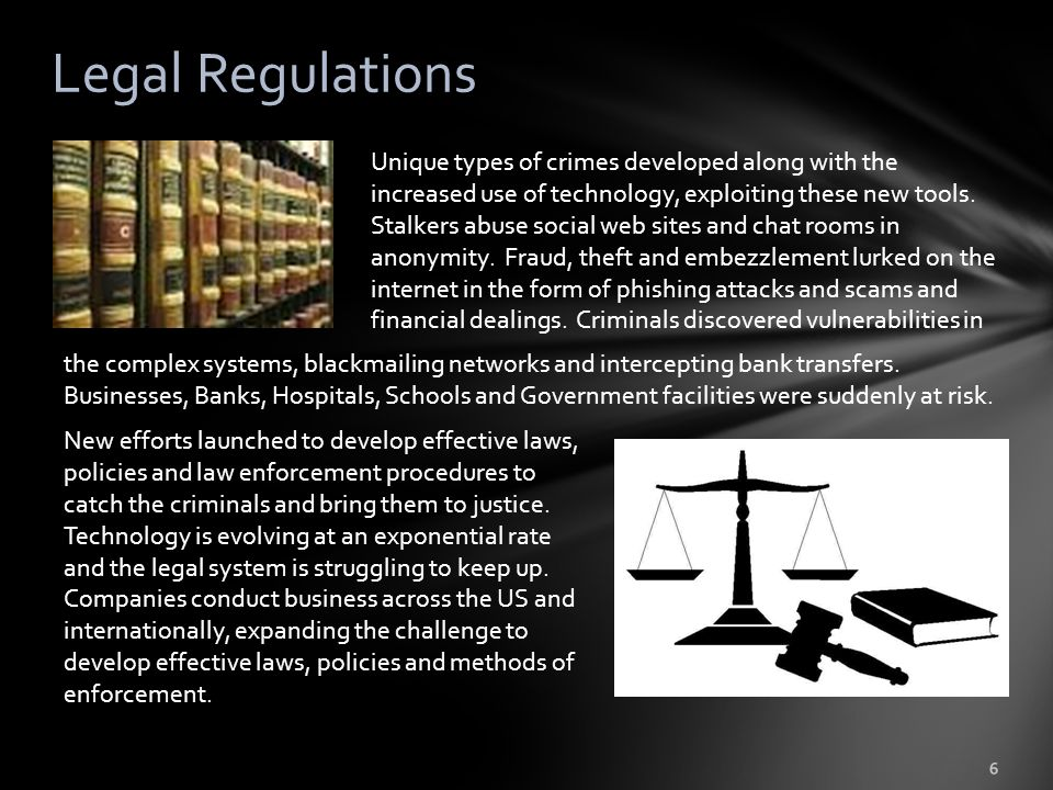 Legal Regulations 6 Unique types of crimes developed along with the increased use of technology, exploiting these new tools.