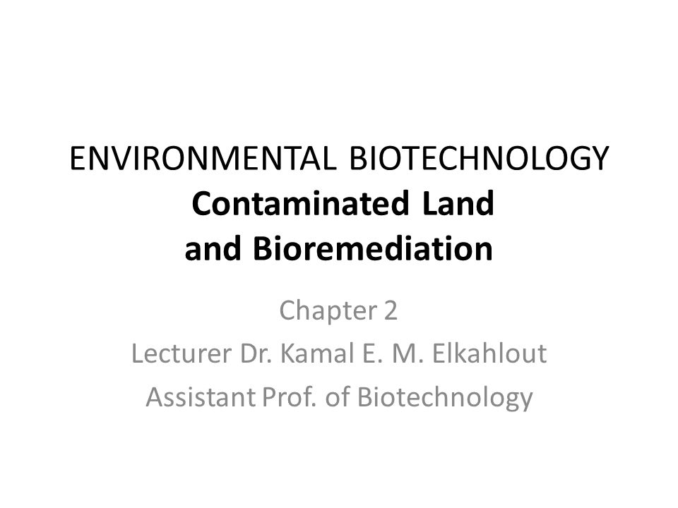 ENVIRONMENTAL BIOTECHNOLOGY Contaminated Land and Bioremediation Chapter 2 Lecturer Dr. Kamal E. M. Elkahlout Assistant Prof. of Biotechnology