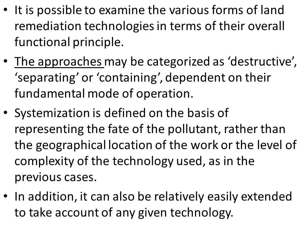 It is possible to examine the various forms of land remediation technologies in terms of their overall functional principle. The approaches may be cat