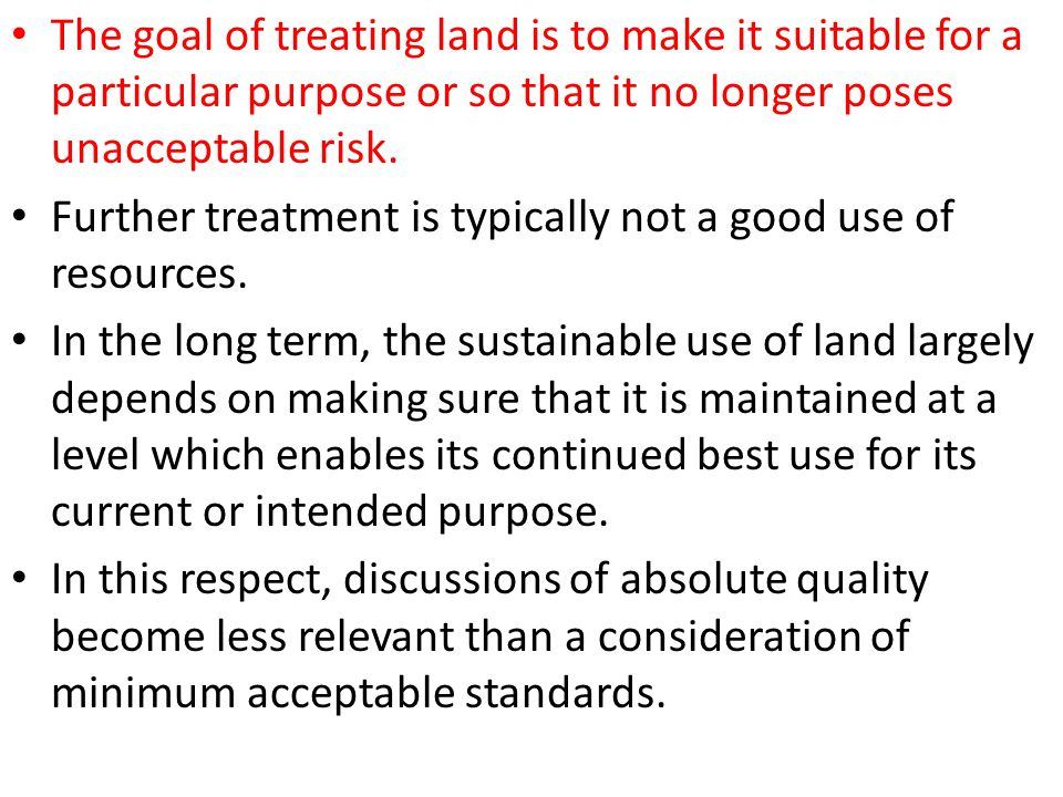 The goal of treating land is to make it suitable for a particular purpose or so that it no longer poses unacceptable risk. Further treatment is typica