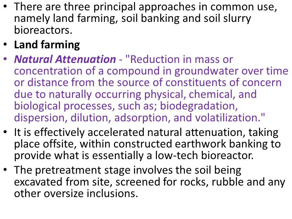 There are three principal approaches in common use, namely land farming, soil banking and soil slurry bioreactors. Land farming Natural Attenuation -