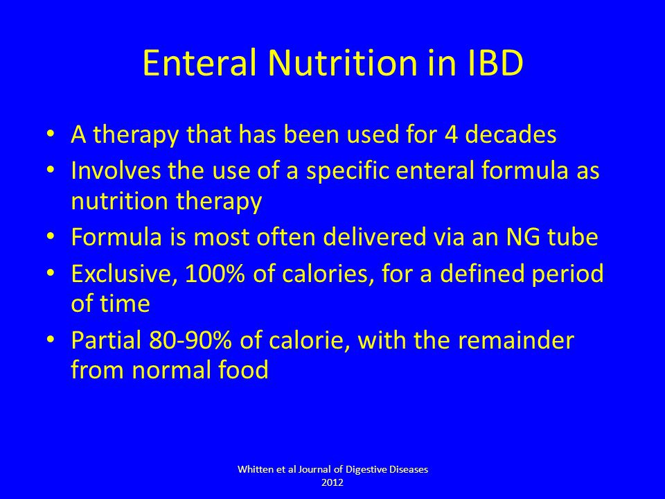 Enteral Nutrition in IBD A therapy that has been used for 4 decades Involves the use of a specific enteral formula as nutrition therapy Formula is most often delivered via an NG tube Exclusive, 100% of calories, for a defined period of time Partial 80-90% of calorie, with the remainder from normal food Whitten et al Journal of Digestive Diseases 2012