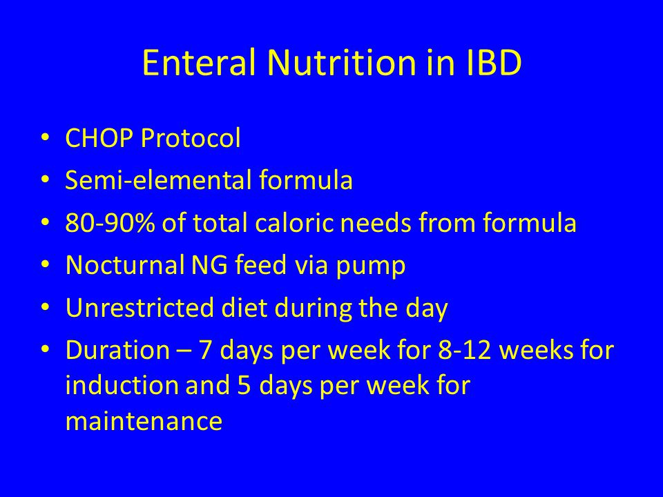 Enteral Nutrition in IBD CHOP Protocol Semi-elemental formula 80-90% of total caloric needs from formula Nocturnal NG feed via pump Unrestricted diet during the day Duration – 7 days per week for 8-12 weeks for induction and 5 days per week for maintenance