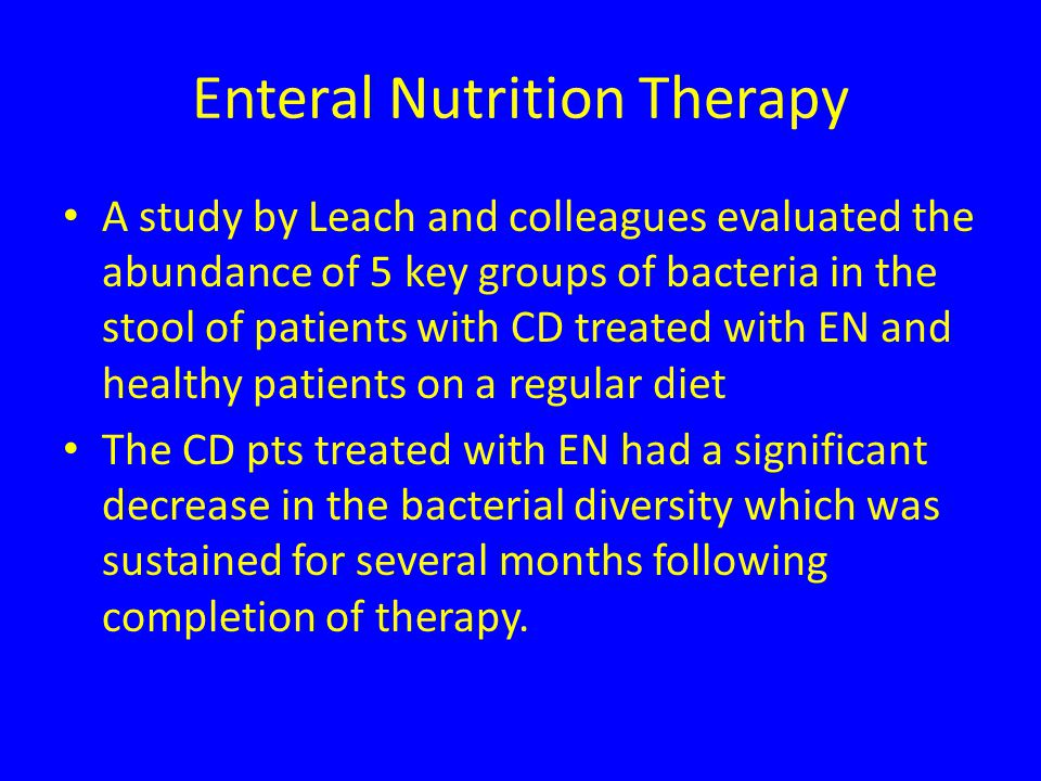 Enteral Nutrition Therapy A study by Leach and colleagues evaluated the abundance of 5 key groups of bacteria in the stool of patients with CD treated with EN and healthy patients on a regular diet The CD pts treated with EN had a significant decrease in the bacterial diversity which was sustained for several months following completion of therapy.