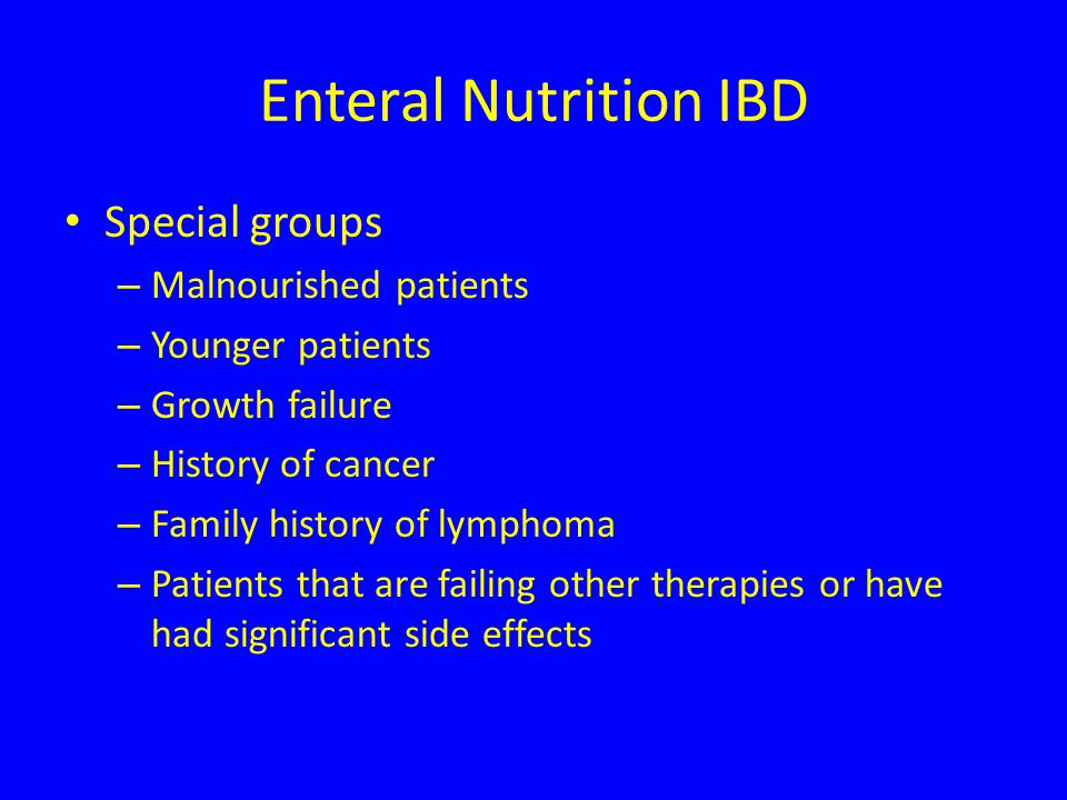 Enteral Nutrition IBD Special groups – Malnourished patients – Younger patients – Growth failure – History of cancer – Family history of lymphoma – Patients that are failing other therapies or have had significant side effects