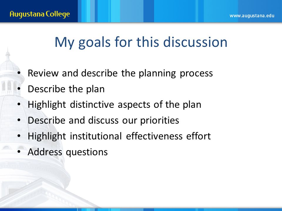 My goals for this discussion Review and describe the planning process Describe the plan Highlight distinctive aspects of the plan Describe and discuss our priorities Highlight institutional effectiveness effort Address questions