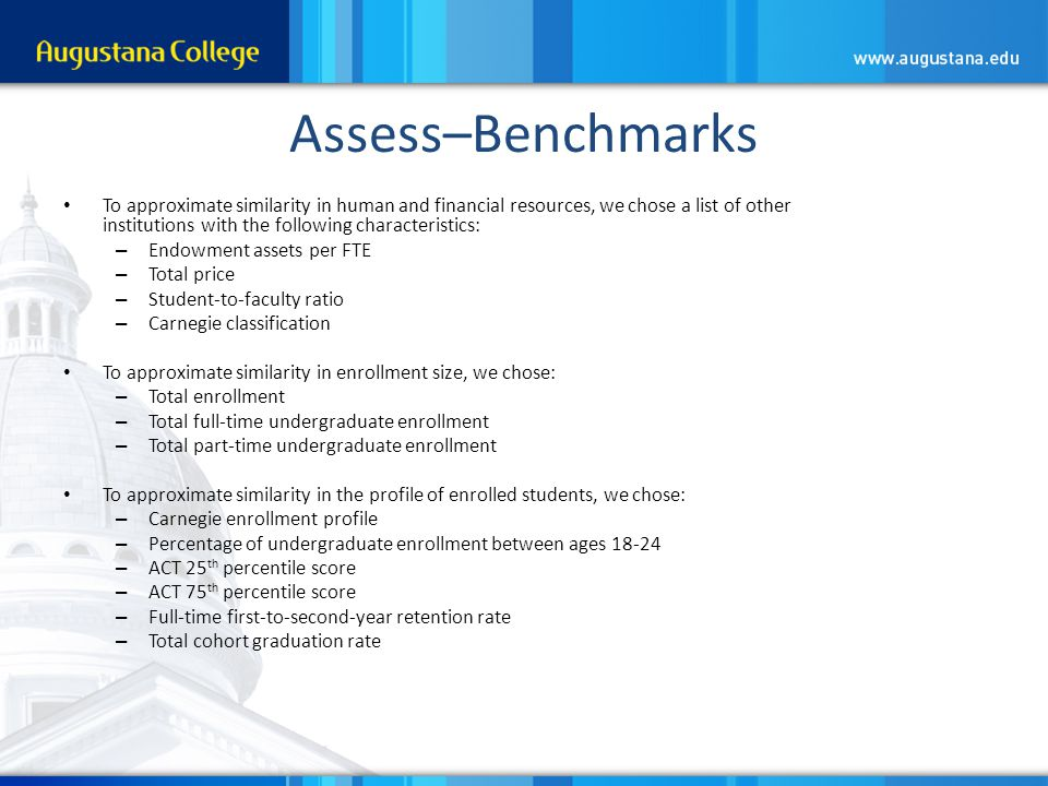 Assess–Benchmarks To approximate similarity in human and financial resources, we chose a list of other institutions with the following characteristics: – Endowment assets per FTE – Total price – Student-to-faculty ratio – Carnegie classification To approximate similarity in enrollment size, we chose: – Total enrollment – Total full-time undergraduate enrollment – Total part-time undergraduate enrollment To approximate similarity in the profile of enrolled students, we chose: – Carnegie enrollment profile – Percentage of undergraduate enrollment between ages 18-24 – ACT 25 th percentile score – ACT 75 th percentile score – Full-time first-to-second-year retention rate – Total cohort graduation rate