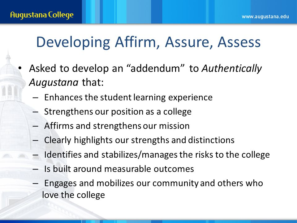 Developing Affirm, Assure, Assess Asked to develop an addendum to Authentically Augustana that: – Enhances the student learning experience – Strengthens our position as a college – Affirms and strengthens our mission – Clearly highlights our strengths and distinctions – Identifies and stabilizes/manages the risks to the college – Is built around measurable outcomes – Engages and mobilizes our community and others who love the college