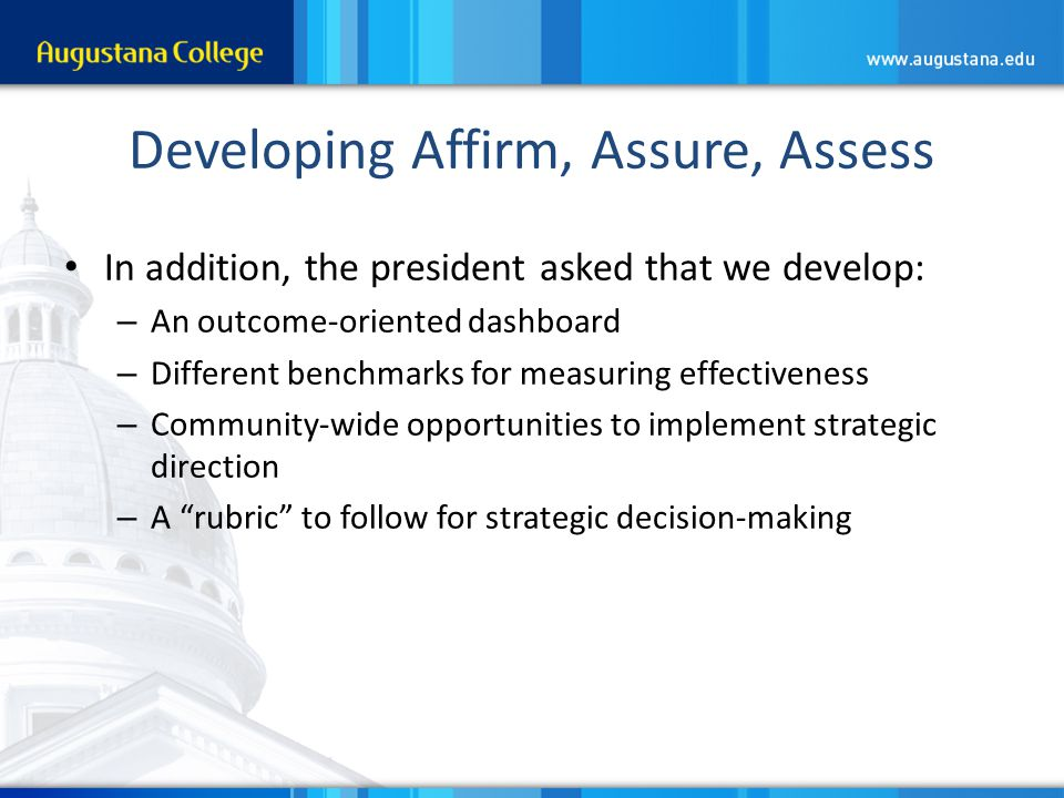 Developing Affirm, Assure, Assess In addition, the president asked that we develop: – An outcome-oriented dashboard – Different benchmarks for measuring effectiveness – Community-wide opportunities to implement strategic direction – A rubric to follow for strategic decision-making