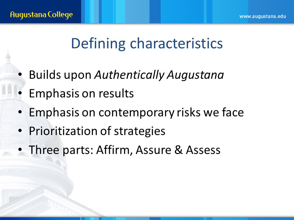 Defining characteristics Builds upon Authentically Augustana Emphasis on results Emphasis on contemporary risks we face Prioritization of strategies Three parts: Affirm, Assure & Assess
