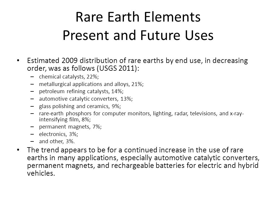 Rare Earth Elements Present and Future Uses Estimated 2009 distribution of rare earths by end use, in decreasing order, was as follows (USGS 2011): – chemical catalysts, 22%; – metallurgical applications and alloys, 21%; – petroleum refining catalysts, 14%; – automotive catalytic converters, 13%; – glass polishing and ceramics, 9%; – rare-earth phosphors for computer monitors, lighting, radar, televisions, and x-ray- intensifying film, 8%; – permanent magnets, 7%; – electronics, 3%; – and other, 3%.