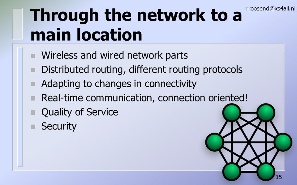 Through the network to a main location n Wireless and wired network parts n Distributed routing, different routing protocols n Adapting to changes in connectivity n Real-time communication, connection oriented.