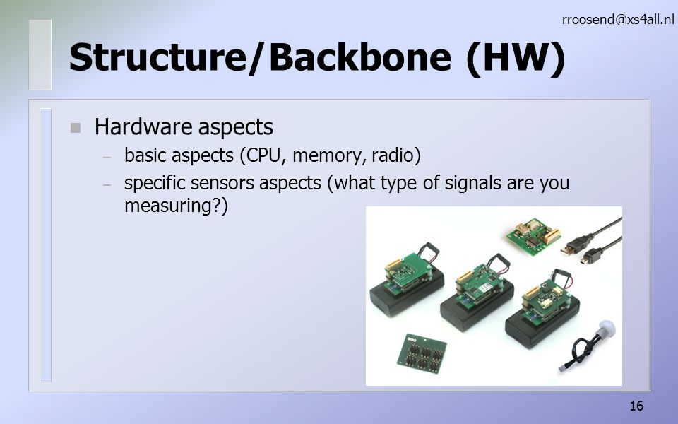 Structure/Backbone (HW) n Hardware aspects – basic aspects (CPU, memory, radio) – specific sensors aspects (what type of signals are you measuring?) rroosend@xs4all.nl 16