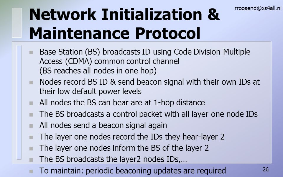 Network Initialization & Maintenance Protocol n Base Station (BS) broadcasts ID using Code Division Multiple Access (CDMA) common control channel (BS reaches all nodes in one hop) n Nodes record BS ID & send beacon signal with their own IDs at their low default power levels n All nodes the BS can hear are at 1-hop distance n The BS broadcasts a control packet with all layer one node IDs n All nodes send a beacon signal again n The layer one nodes record the IDs they hear-layer 2 n The layer one nodes inform the BS of the layer 2 n The BS broadcasts the layer2 nodes IDs,… n To maintain: periodic beaconing updates are required rroosend@xs4all.nl 26