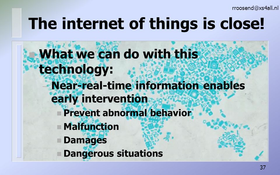 n What we can do with this technology: – Near-real-time information enables early intervention n Prevent abnormal behavior n Malfunction n Damages n Dangerous situations rroosend@xs4all.nl 37 The internet of things is close!