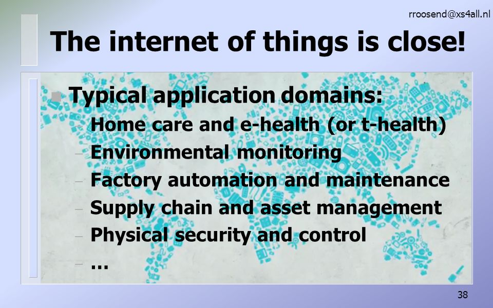 n Typical application domains: – Home care and e-health (or t-health) – Environmental monitoring – Factory automation and maintenance – Supply chain and asset management – Physical security and control – … rroosend@xs4all.nl 38 The internet of things is close!