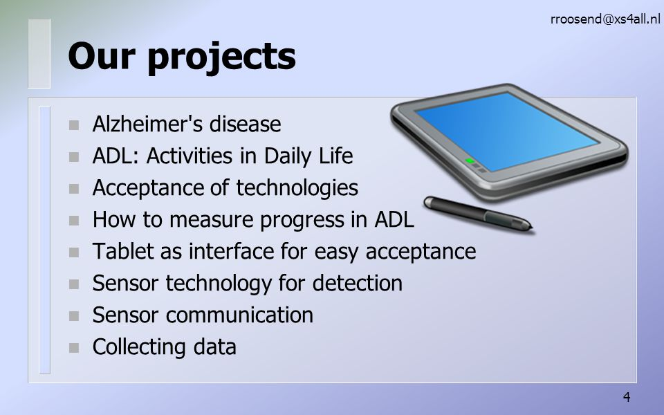 Our projects n Alzheimer s disease n ADL: Activities in Daily Life n Acceptance of technologies n How to measure progress in ADL n Tablet as interface for easy acceptance n Sensor technology for detection n Sensor communication n Collecting data rroosend@xs4all.nl 4