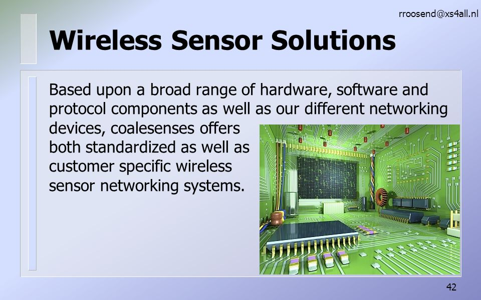 Wireless Sensor Solutions Based upon a broad range of hardware, software and protocol components as well as our different networking devices, coalesenses offers both standardized as well as customer specific wireless sensor networking systems.