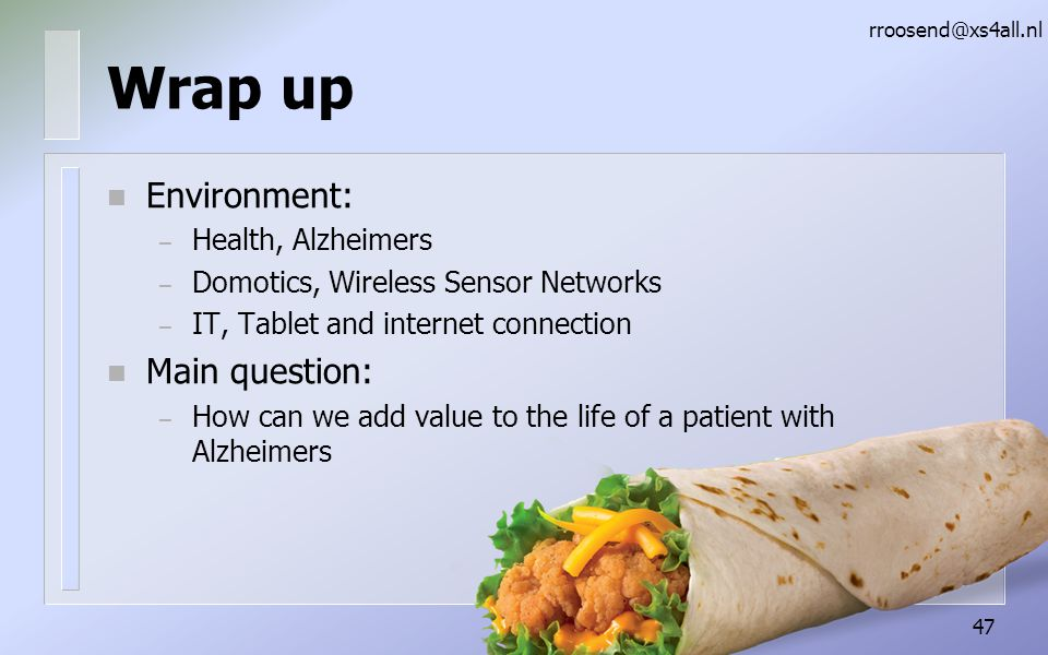 Wrap up n Environment: – Health, Alzheimers – Domotics, Wireless Sensor Networks – IT, Tablet and internet connection n Main question: – How can we add value to the life of a patient with Alzheimers rroosend@xs4all.nl 47