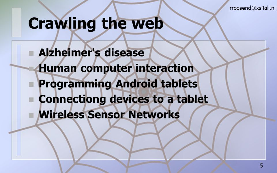 Crawling the web n Alzheimer s disease n Human computer interaction n Programming Android tablets n Connectiong devices to a tablet n Wireless Sensor Networks rroosend@xs4all.nl 5