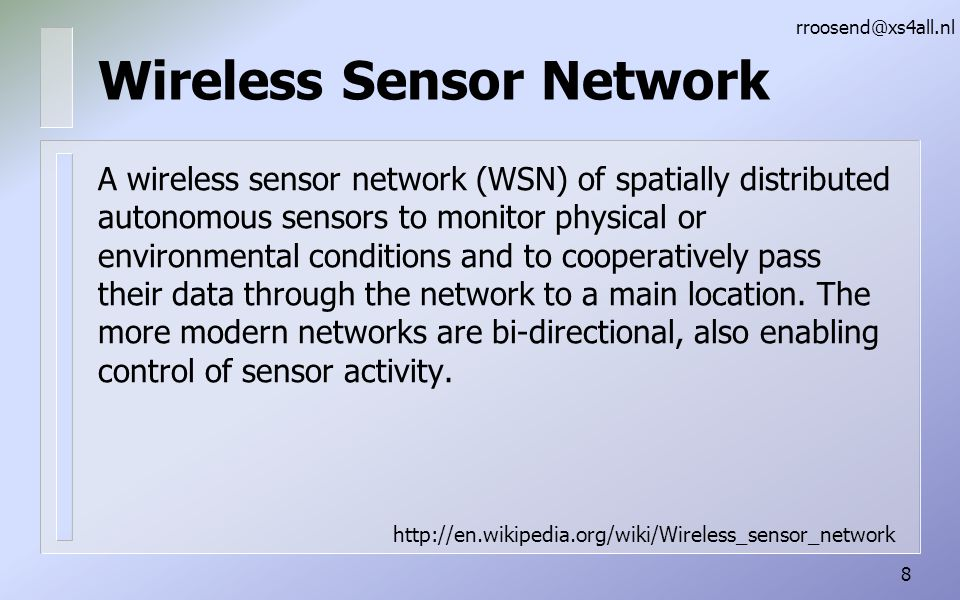 Wireless Sensor Network A wireless sensor network (WSN) of spatially distributed autonomous sensors to monitor physical or environmental conditions and to cooperatively pass their data through the network to a main location.