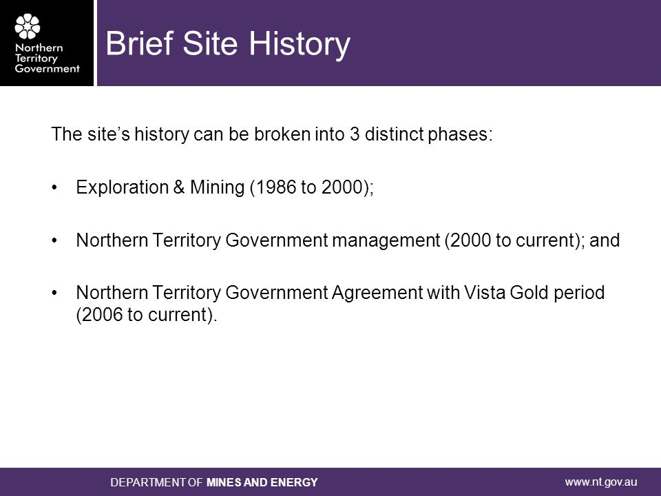 www.nt.gov.au DEPARTMENT OF MINES AND ENERGY Brief Site History The site's history can be broken into 3 distinct phases: Exploration & Mining (1986 to 2000); Northern Territory Government management (2000 to current); and Northern Territory Government Agreement with Vista Gold period (2006 to current).