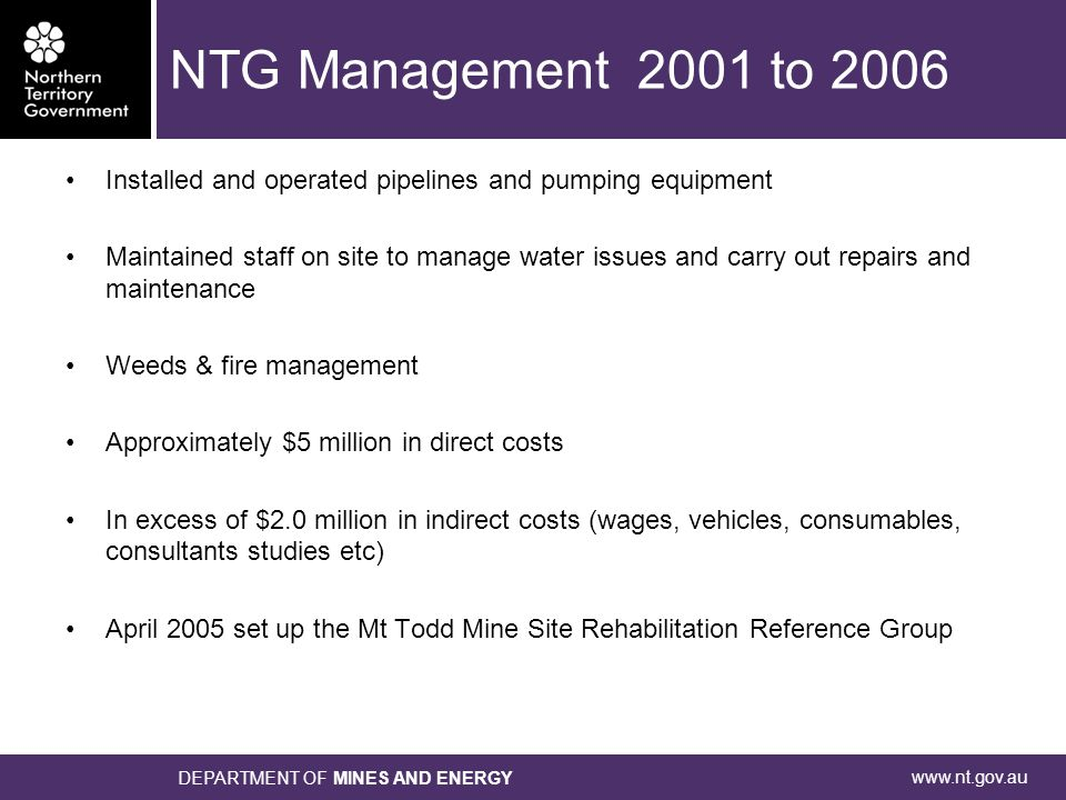 www.nt.gov.au DEPARTMENT OF MINES AND ENERGY NTG Management 2001 to 2006 Installed and operated pipelines and pumping equipment Maintained staff on site to manage water issues and carry out repairs and maintenance Weeds & fire management Approximately $5 million in direct costs In excess of $2.0 million in indirect costs (wages, vehicles, consumables, consultants studies etc) April 2005 set up the Mt Todd Mine Site Rehabilitation Reference Group