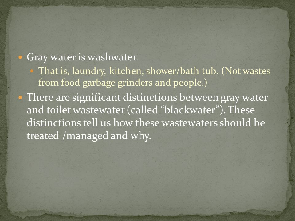 Gray water is washwater. That is, laundry, kitchen, shower/bath tub.