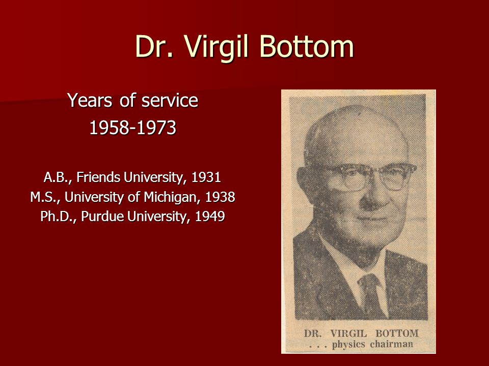 Dr. Virgil Bottom Years of service 1958-1973 A.B., Friends University, 1931 M.S., University of Michigan, 1938 Ph.D., Purdue University, 1949