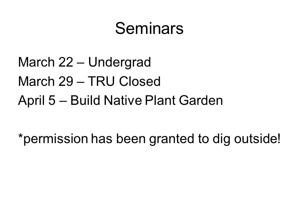 Seminars March 22 – Undergrad March 29 – TRU Closed April 5 – Build Native Plant Garden *permission has been granted to dig outside!