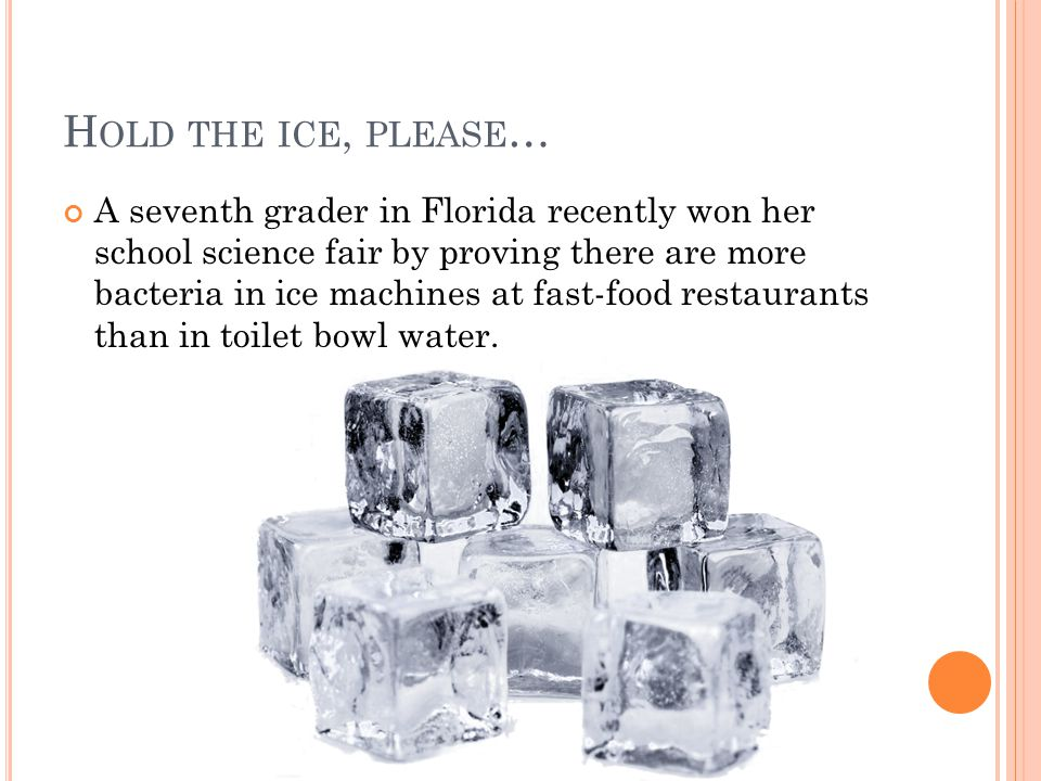 H OLD THE ICE, PLEASE … A seventh grader in Florida recently won her school science fair by proving there are more bacteria in ice machines at fast-food restaurants than in toilet bowl water.