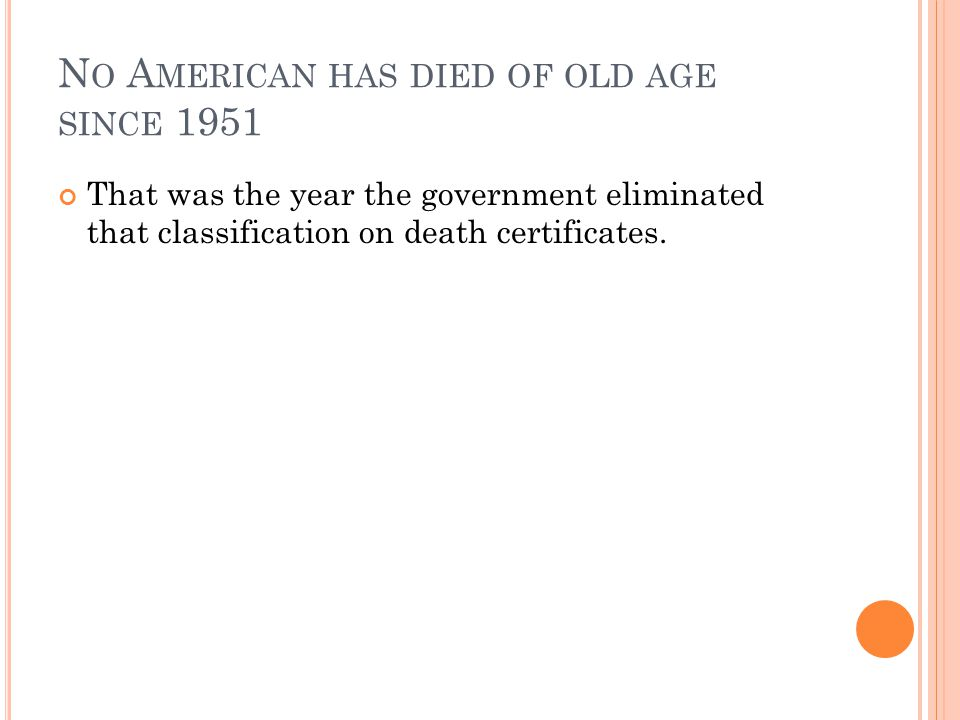 N O A MERICAN HAS DIED OF OLD AGE SINCE 1951 That was the year the government eliminated that classification on death certificates.