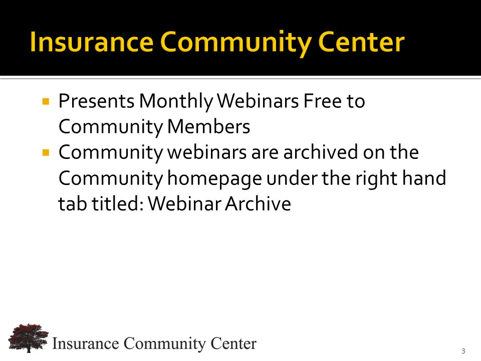 www.InsuranceCommunityUniversity.com  Presents Monthly Webinars Free to Community Members  Community webinars are archived on the Community homepage under the right hand tab titled: Webinar Archive 3