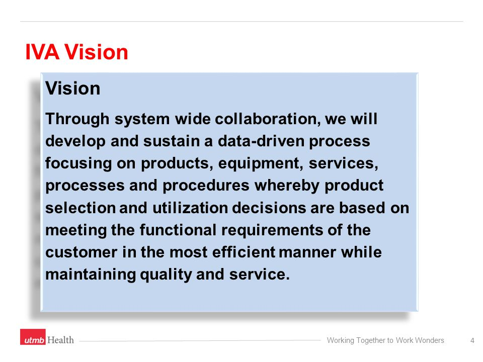 Working Together to Work Wonders Vision Through system wide collaboration, we will develop and sustain a data-driven process focusing on products, equipment, services, processes and procedures whereby product selection and utilization decisions are based on meeting the functional requirements of the customer in the most efficient manner while maintaining quality and service.