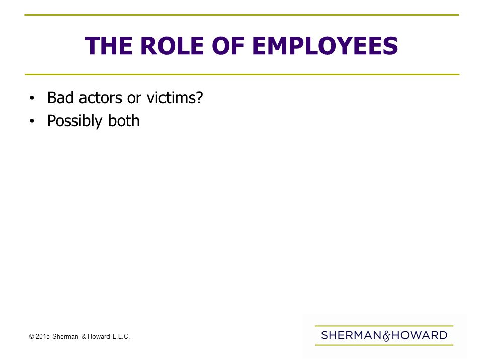© 2015 Sherman & Howard L.L.C. THE ROLE OF EMPLOYEES Bad actors or victims Possibly both