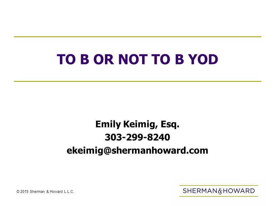 © 2015 Sherman & Howard L.L.C. TO B OR NOT TO B YOD Emily Keimig, Esq.
