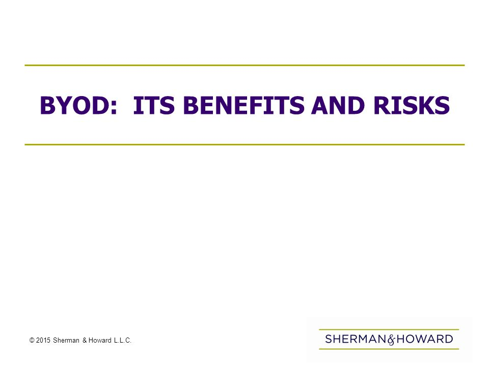 © 2015 Sherman & Howard L.L.C. BYOD: ITS BENEFITS AND RISKS